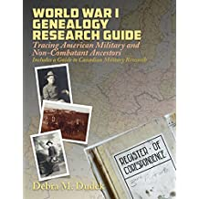 World War I Genealogy Research Guide: Tracing American Military and Non-Combatant Ancestors Includes a Guide to Canadian Military Research