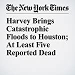 Harvey Brings Catastrophic Floods to Houston; At Least Five Reported Dead | Christina Caron,Christopher Mele,Julie Turkewitz,Ron Nixon