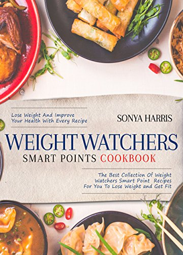 Weight Watchers Smart Points Cookbook: The Best Collection Of Weight Watchers Smart Point Recipes For You To Lose Weight and Get Fit - Lose Weight And ... Health With Every Recipe (Healthy Cookbook) by Sonya Harris