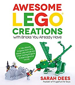 Awesome LEGO Creations with Bricks You Already Have: 50 New Robots, Dragons, Race Cars, Planes, Wild Animals and Other Exciting Projects to Build Imaginative Worlds by [Dees, Sarah]