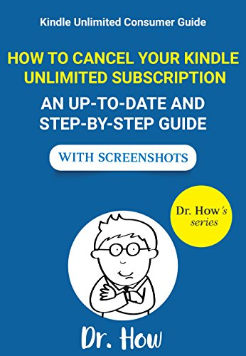 Kindle Unlimited Consumer Guide: How To Cancel Your Kindle Unlimited Subscription - An up-to-date and step-by-step guide with screenshots (Dr. How's series)