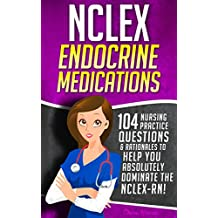 NCLEX Endocrine Medications: 104 Nursing Practice Questions & Rationales to Help You Absolutely Dominate the NCLEX-RN! (Content Review Questions Included Book 1)