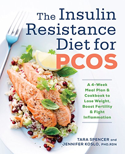 The Insulin Resistance Diet for PCOS: A 4-Week Meal Plan and Cookbook to Lose Weight, Boost Fertility, and Fight Inflammation by Tara Spencer, Jennifer Koslo RDN  PhD