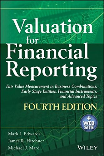 Valuation for Financial Reporting: Fair Value Measurement in Business Combinations, Early Stage Entities, Financial Instruments and Advanced Topics