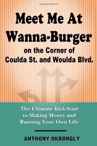 Meet Me At Wanna-Burger On The Corner Of Coulda St. And Woulda Blvd.: The Ultimate Kick-Start To Making Money And Running Your Own Life Own Ultimate Burgers
