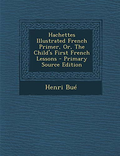 Hachettes Illustrated French Primer, Or, the Child's First French Lessons - Primary Source Edition ()