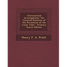 Astronomical Investigations: The Cosmical Relations of the Revolution of the Lunar Tides - Primary Source Edition
