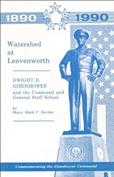 Watershed at Leavenworth- Dwight D. Eisenhower and the Command and General Staff College by [MAJ Mark C. Bender]