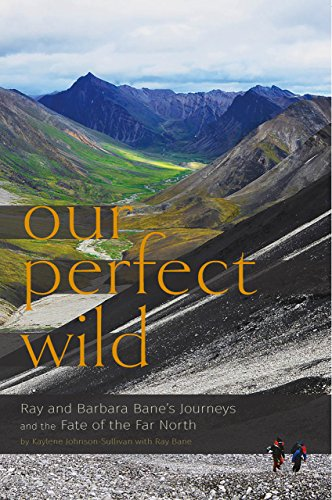 Our Perfect Wild: Ray & Barbara Bane's Journeys and the Fate of Far - Ray Bane