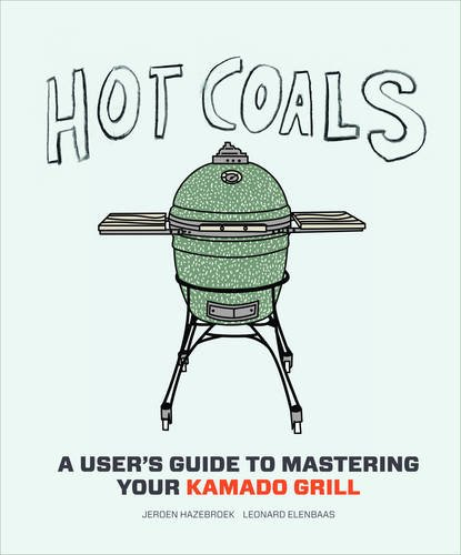 Hot Coals: A User's Guide to Mastering Your Kamado Grill by Jeroen Hazebroek, Leonard Elenbaas
