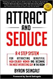 Attract and Seduce: A 4-Step System For Attracting Beautiful High-Caliber Women and Becoming The Most Interesting Guy In The Room (Attraction and Seduction For Men and Women)