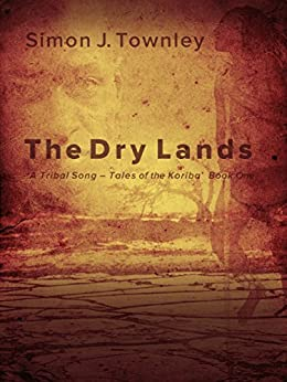 The Dry Lands (A Tribal Song – Tales of the Koriba Book 1) by [Townley, Simon J.]