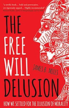 The Free Will Delusion: How We Settled for the Illusion of Morality by [Miles, James B.]