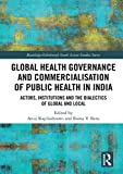 #4: Global Health Governance and Commercialisation of Public Health in India: Actors, Institutions and the Dialectics of Global and Local (Routledge/Edinburgh South Asian Studies Series)