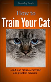 How to Train Your Cat... and Stop Biting, Scratching and Problem Behavior - Kindle edition by