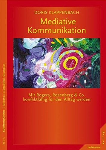 Mediative Kommunikation: Mit Rogers, Rosenberg & Co. konfliktfähig für den Alltag werden