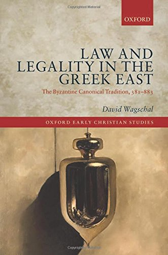 Law and Legality in the Greek East: The Byzantine Canonical Tradition, 381-883 (Oxford Early Christian Studies)