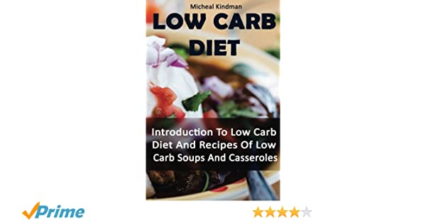 Low Carb Diet: Introduction To Low Carb Diet And Recipes Of Low Carb Soups  And Casseroles: (low carbohydrate, high protein, low carbohydrate foods, ...