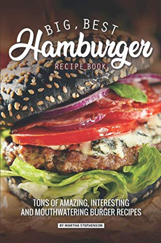 Big, Best Hamburger Recipe Book: Tons of Amazing, Interesting and Mouthwatering Burger Recipes by Martha Stephenson