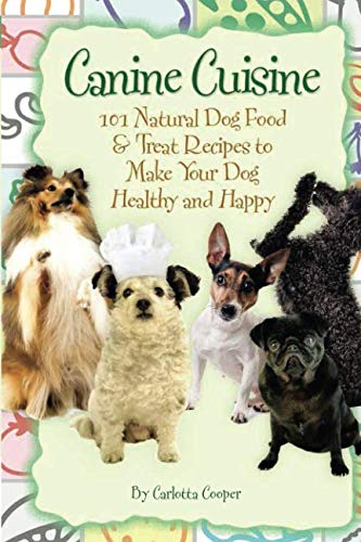 Natural Dog Treat Recipes - Canine Cuisine 101 Natural Dog Food & Treat Recipes to Make Your Dog Healthy and Happy: 101 Natural Dog Food & Treat Recipes to Make Your Dog Healthy and Happy