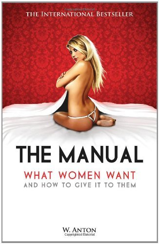 By W. Anton The Manual: What Women Want and How to Give It to Them