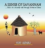 A Sense of Savannah: Tales of a friendly walk through Northern Ghana