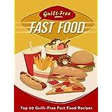 Guilt-Free Fast Food Cookbook: Top 50 Most Delicious Guilt-Free Fast Food Recipes (Recipe Top 50's Book 93)