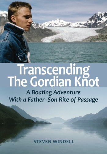 Transcending the Gordian Knot: A Boating Adventure With a Father-Son Rite of Passage by Steven Windell