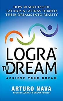Logra Tu Dream: How 50 Successful Latinos & Latinas Turned Their Dreams Into Reality by [Nava, Arturo]