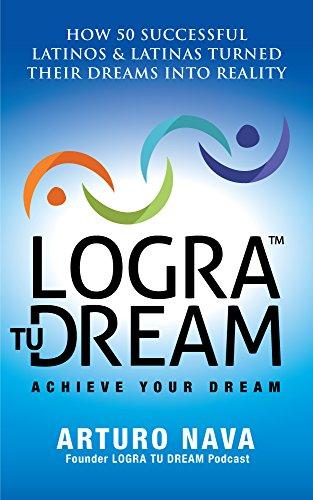 Logra Tu Dream: How 50 Successful Latinos & Latinas Turned Their Dreams Into Reality (English Edition)