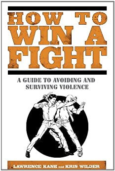 How to Win a Fight: A Guide to Avoiding and Surviving Violence by [Kane, Lawrence, Wilder, Kris]