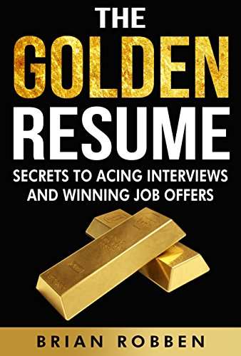 The Golden Resume: Secrets To Acing Interviews And Winning Job Offers By  [Robben,  Resume To Interviews