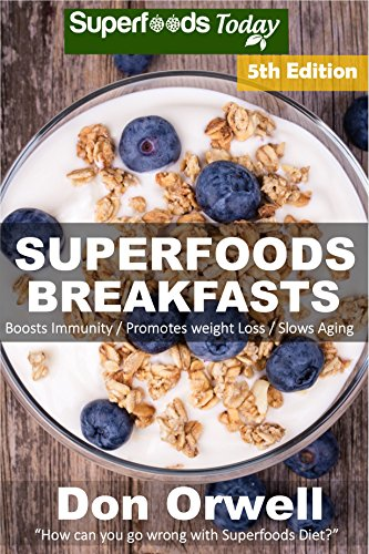 Superfoods Breakfasts: Over 80 Quick & Easy Gluten Free Low Cholesterol Whole Foods Recipes full of Antioxidants & Phytochemicals (Natural Weight Loss Transformation Book 179) by Don Orwell