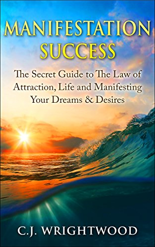 Manifestation Success: The Secret Guide to The Law of Attraction, Life and Manifesting Your Dreams & Desires