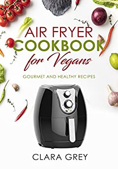 Air Fryer Cookbook: for Vegans. Gourmet and Healthy Recipes.