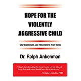 Hope for the Violently Aggressive Child: New Diagnoses and Treatments that Work