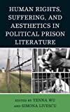 Human Rights, Suffering, and Aesthetics in Political Prison Literature, Yenna Wu, Simona Livescu, 0739186167
