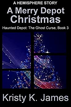 A Merry Depot Christmas: A Hemisphere Story (Haunted Depot: The Ghost Curse Series Book 3) by [James, Kristy K. ]