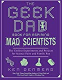 The Geek Dad Book for Aspiring Mad Scientists, Ken Denmead, 1592406882