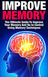 Improve Memory: The Ultimate Guide To Improve Your Memory And Be In Control Using Memory Techniques (improve memory, improve your memory, memory improvement, ... techniques, control) (English Edition)