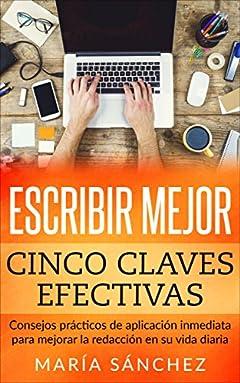 Escribir mejor: Cinco claves efectivas. Consejos prácticos de aplicación inmediata para mejorar la redacción en su vida diaria. (Redacción, escritura, ... ortografía y gramática) (Spanish Edition)