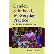 Gender, Sainthood, and Everyday Practice in South Asian Shi'ism (Islamic Civilization and Muslim Networks)
