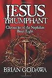 Jesus Triumphant (Chronicles of the Nephilim) (Volume 8)