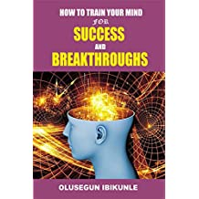 How To Train Your Mind For Success And Breakthroughs (Mind Tools, Mind Power, Mind Tap, Mind and Body, Success Factors)