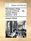The History of the Church of Christ by Joseph Milner, Joseph Milner, 1170544525
