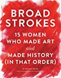 img - for Broad Strokes: 15 Women Who Made Art and Made History (in That Order) book / textbook / text book