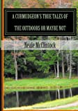 A Curmudgeon's True Tales of the Outdoors or Maybe Not, Neale J. McClintock, 1494234025