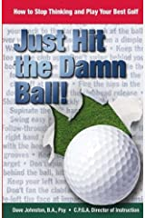 Just Hit The Damn Ball!: How To Stop Thinking and Play Your Best Golf (Volume 1) Paperback