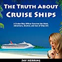 The Truth About Cruise Ships: A Cruise Ship Officer Survives the Work, Adventure, Alcohol, and Sex of Ship Life Audiobook by Jay Herring Narrated by Jay Herring