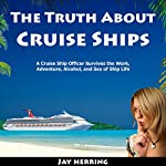 The Truth About Cruise Ships: A Cruise Ship Officer Survives the Work, Adventure, Alcohol, and Sex of Ship Life | Jay Herring
